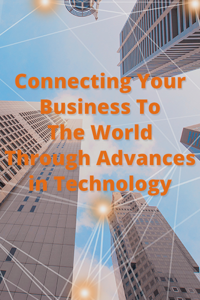connecting your business to the world through advances in technology